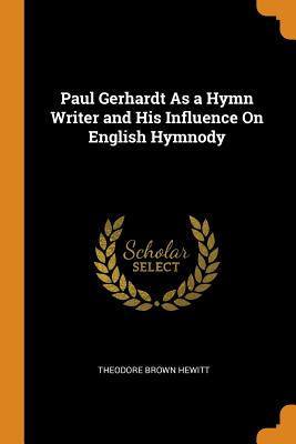 Paul Gerhardt As a Hymn Writer and His Influence On English Hymnody - Hewitt, Theodore Brown