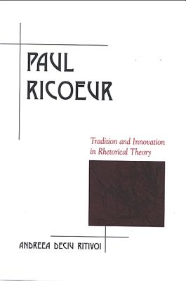 Paul Ricoeur: Tradition and Innovation in Rhetorical Theory - Ritivoi, Andreea Deciu