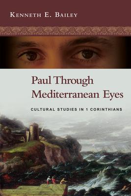 Paul Through Mediterranean Eyes: Cultural Studies in 1 Corinthians - Bailey, Kenneth E