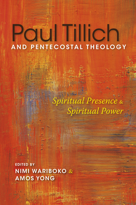 Paul Tillich and Pentecostal Theology: Spiritual Presence and Spiritual Power - Wariboko, Nimi (Editor), and Yong, Amos (Editor), and Studebaker, Steven M (Contributions by)