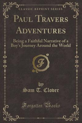 Paul Travers Adventures: Being a Faithful Narrative of a Boy's Journey Around the World (Classic Reprint) - Clover, Sam T