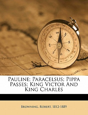 Pauline; Paracelsus; Pippa passes; King Victor and King Charles - Browning, Robert