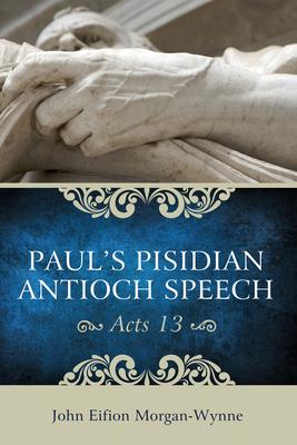 Paul's Pisidian Antioch Speech: (Acts 13) - Morgan-Wynne, John Eifion