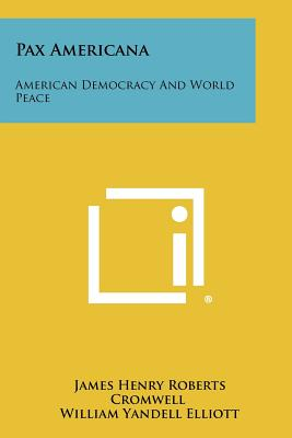 Pax Americana: American Democracy and World Peace - Cromwell, James Henry Roberts, and Elliott, William Yandell (Introduction by)
