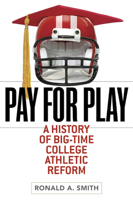 Pay for Play: A History of Big-Time College Athletic Reform - Smith, Ronald A