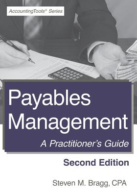 Payables Management: Second Edition: A Practitioner's Guide - Bragg, Steven M