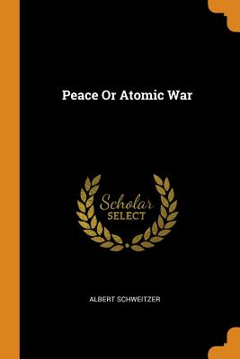 Peace or Atomic War - Schweitzer, Albert