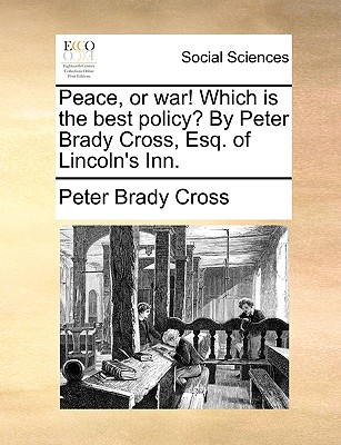 Peace, or War! Which Is the Best Policy? by Peter Brady Cross, Esq. of Lincoln's Inn. - Cross, Peter Brady