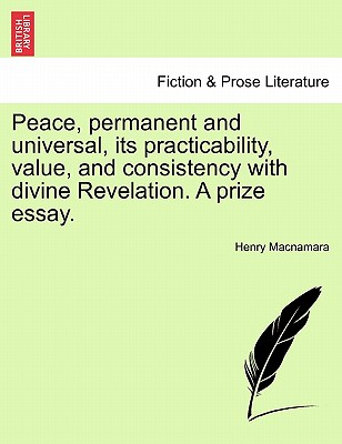 Peace, Permanent and Universal, Its Practicability, Value, and Consistency with Divine Revelation. a Prize Essay. - MacNamara, Henry