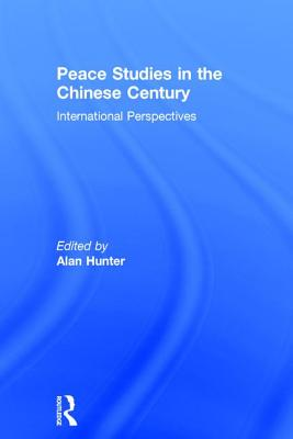 Peace Studies in the Chinese Century: International Perspectives - Hunter, Alan (Editor)