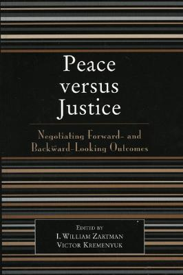 Peace Versus Justice: Negotiating Foward- And Backward-Looking Outcomes - Zartman, William I (Editor), and Kremenyuk, Victor, Mr. (Editor), and Audebert-Lasrochas, Patrick (Contributions by)