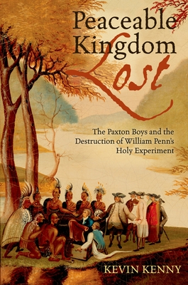 Peaceable Kingdom Lost: The Paxton Boys and the Destruction of William Penn's Holy Experiment - Kenny, Kevin