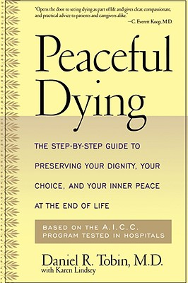 Peaceful Dying: The Step-By-Step Guide to Preserving Your Dignity, Your Choice, and Your Inner Peace at the End of Life - Tobin, Daniel R, PH.D., and With *, and Lindsey, Karen