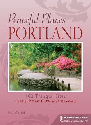 Peaceful Places: Portland: 103 Tranquil Sites in the Rose City and Beyond - Gerald, Paul