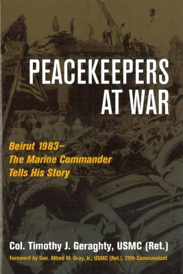 Peacekeepers at War: Beirut 1983--The Marine Commander Tells His Story - Geraghty, Timothy, and Gray, Alfred M, Gen. (Foreword by)