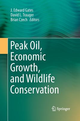 Peak Oil, Economic Growth, and Wildlife Conservation - Gates, J Edward (Editor), and Trauger, David L (Editor), and Czech, Brian (Editor)