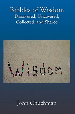Pebbles of Wisdom: Discovered, Uncovered, Collected, and Shared - Chuchman, John