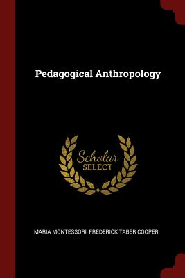 Pedagogical Anthropology - Montessori, Maria, and Cooper, Frederick Taber