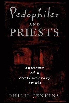 Pedophiles and Priests: Anatomy of a Contemporary Crisis - Jenkins, Philip
