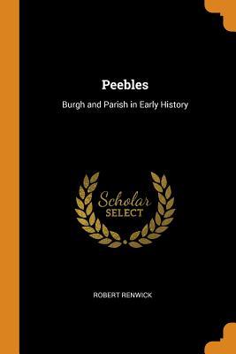 Peebles: Burgh and Parish in Early History - Renwick, Robert