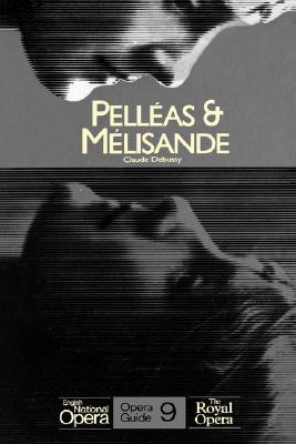 Pelleas & Melisande: English National Opera Guide 9 - Maeterlinck, Maurice, and Debussy, Claude, and John, Nicholas (Editor)