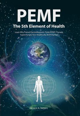 PEMF - The Fifth Element of Health: Learn Why Pulsed Electromagnetic Field (PEMF) Therapy Supercharges Your Health Like Nothing Else! - Meyers, Bryant A