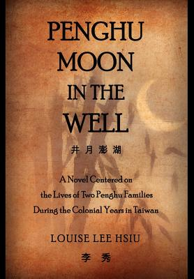 Penghu Moon in the Well: The Lives of Two Penghu Families a Testimony to the Colonial Years in Taiwan - Hsiu, Louise Lee