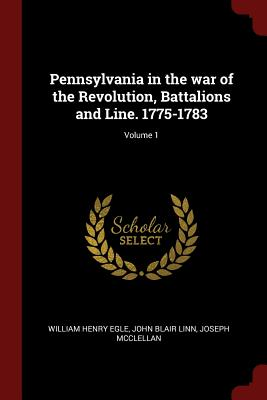 Pennsylvania in the War of the Revolution, Battalions and Line. 1775-1783; Volume 1 - Egle, William Henry