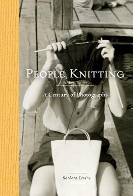 People Knitting: A Century of Photographs - Levine, Barbara, B.S., M.A.