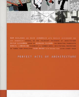 Perfect Acts of Architecture - Riley, Terence (Editor), and Zenghelis, Elia (Text by), and Geldin, Sherri (Foreword by)