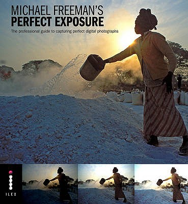 Perfect Exposure: The Professional Guide to Capturing Perfect Digital Photographs - Freeman, Michael