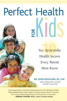 Perfect Health for Kids: Ten Ayurvedic Health Secrets Every Parent Must Know - Douillard, John, Dr., Ph.D.
