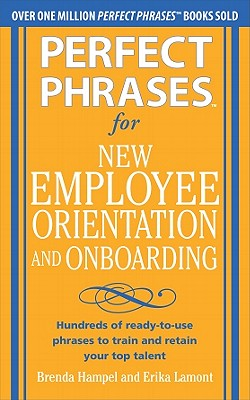 Perfect Phrases for New Employee Orientation and Onboarding: Hundreds of Ready-To-Use Phrases to Train and Retain Your Top Talent - Hampel, Brenda