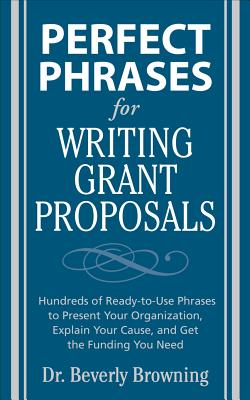 Perfect Phrases for Writing Grant Proposals: Hundreds of Ready-To-Use Phrases to Present Your Organization, Explain Your Cause, and Get the Funding You Need - Browning, Beverly