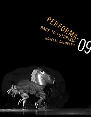 Performa 09: Back to Futurism - Goldberg, RoseLee (Introduction by), and Wilson, Lana (Text by), and Foster, Hal (Foreword by)