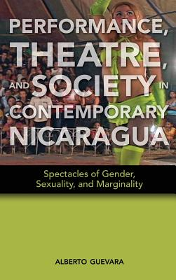 Performance, Theatre, and Society in Contemporary Nicaragua: Spectacles of Gender, Sexuality, and Marginality - Guevara, Alberto