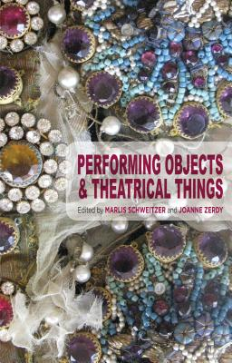 Performing Objects and Theatrical Things - Schweitzer, Marlis, and Zerdy, Joanne