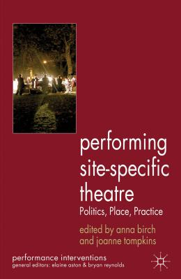 Performing Site-Specific Theatre: Politics, Place, Practice - Birch, Anna (Editor), and Tompkins, Joanne (Editor)