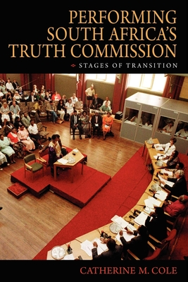 Performing South Africa's Truth Commission: Stages of Transition - Cole, Catherine M, Professor