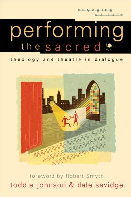 Performing the Sacred: Theology and Theatre in Dialogue - Johnson, Todd E, and Savidge, Dale, and Johnston, Robert (Editor)