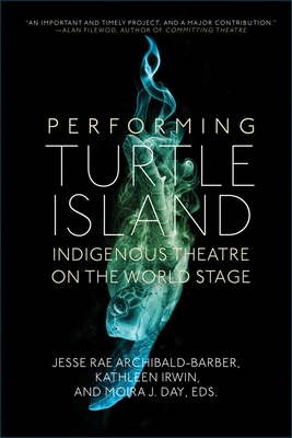 Performing Turtle Island: Indigenous Theatre on the World Stage - Archibald-Barber, Jesse Rae (Editor), and Irwin, Kathleen (Editor), and Day, Moira J (Editor)