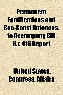 Permanent Fortifications and Sea-Coast Defences. to Accompany Bill H.R. 416 Report (Paperback) - United States Congress Affairs