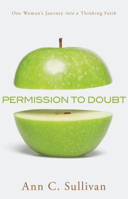 Permission to Doubt: One Woman's Journey Into a Thinking Faith - Sullivan, Ann C