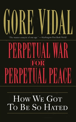 Perpetual War for Perpetual Peace: How We Got to Be So Hated - Vidal, Gore