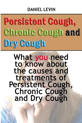 Persistent Cough, Chronic Cough and Dry Cough: What You Need to Know about the Causes and Treatments of Persistent Cough, Chronic Cough and Dry Cough - Levin, Mr Daniel