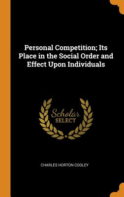 Personal Competition; Its Place in the Social Order and Effect Upon Individuals - Cooley, Charles Horton