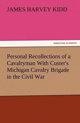 Personal Recollections of a Cavalryman with Custer's Michigan Cavalry Brigade in the Civil War - Kidd, James Harvey