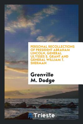 Personal Recollections of President Abraham Lincoln, General Ulysses S. Grant and General William T. Sherman - Dodge, Grenville M