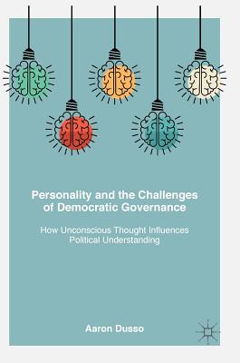 Personality and the Challenges of Democratic Governance: How Unconscious Thought Influences Political Understanding - Dusso, Aaron