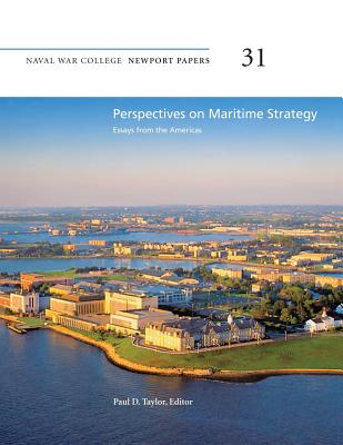 Perspectives on Maritime Strategy: Essays from the Americas: Naval War College Newport Papers 31 - Taylor, Paul D, Dr. (Editor), and Press, Naval War College